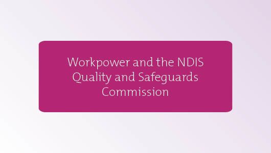 Workpower and NDIS Quality and Safeguarding Commission